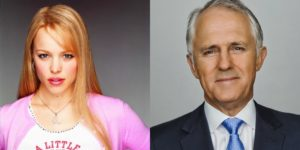 Regina George and Malcolm Turnbull